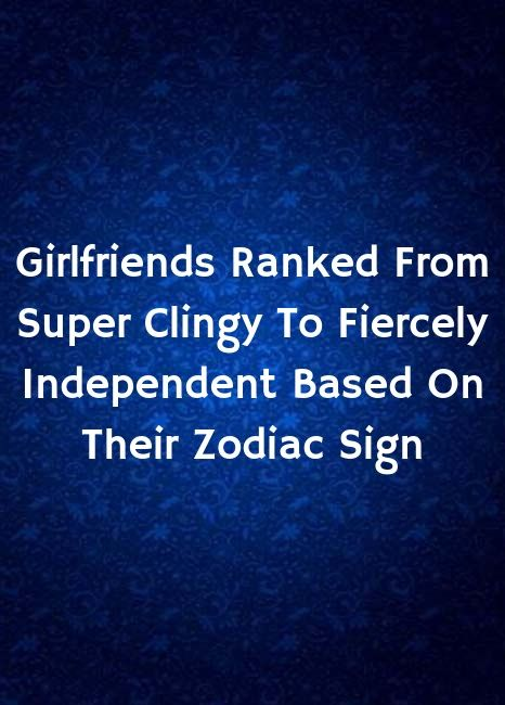 Girlfriends Ranked From Super Clingy To Fiercely Independent Based