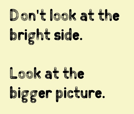 Dont Look At The Bright Side Look At The Bigger Picture Quotes