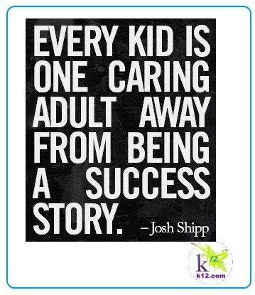 Every kid is one caring adult away from being a success story. -Josh Shipp
