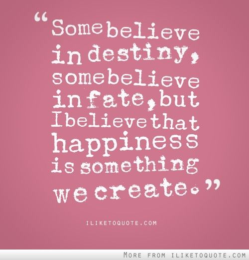 Some believe in destiny, some believe in fate, but I believe that happiness is something we create. #happiness #quotes #sayings