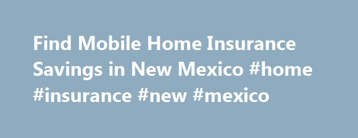 Find Mobile Home Insurance Savings in New Mexico #home #insurance #new #mexico http://texas.remmont.com/find-mobile-home-insurance-savings-in-new-mexico-home-insurance-new-mexico/  # New Mexico Mobile Home Insurance According to the most recent U.S. Census, there are 145,087 occupied mobile homes here in the Land of Enchantment. These homes provide an affordable way for many of New Mexico's citizens to become homeowners, especially in a faltering economy. A comprehensive mobile home…