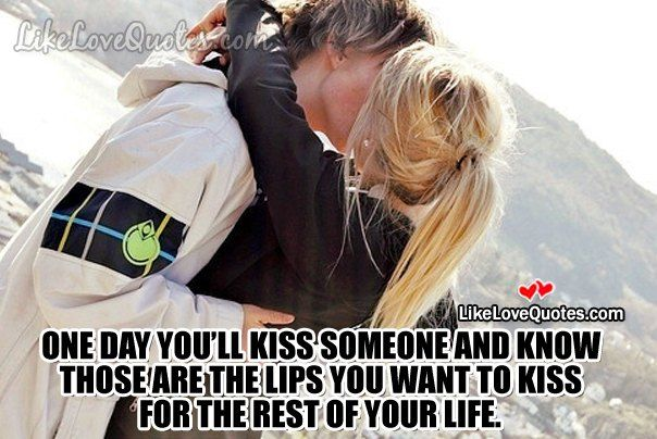One day you'll kiss someone and know those are the lips you want