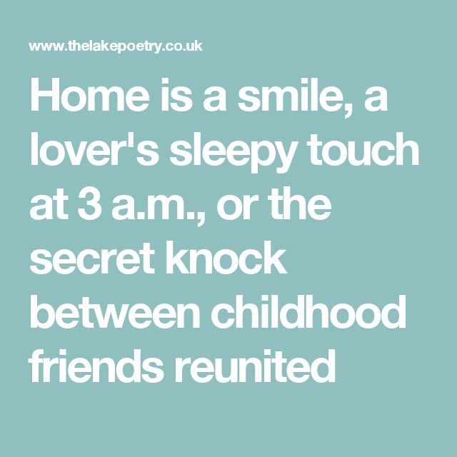 Home is a smile, a lover's sleepy touch at 3 a.m., or the secret knock between childhood friends reunited