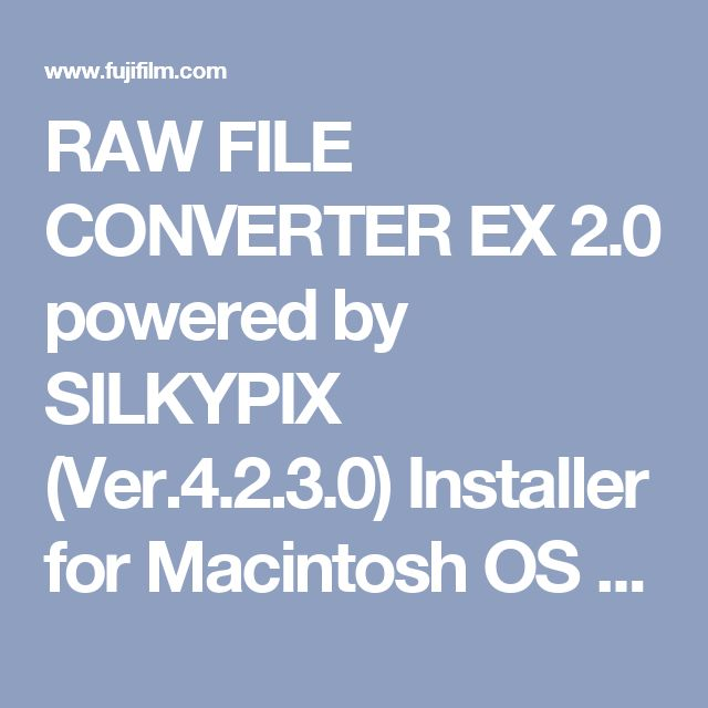 RAW FILE CONVERTER EX 2.0 powered by SILKYPIX (Ver.4.2.3.0) Installer for Macintosh OS X 10.6.8-10.11 / macOS Sierra | Fujifilm Global
