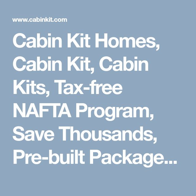 Cabin Kit Homes, Cabin Kit, Cabin Kits, Tax-free NAFTA Program, Save Thousands, Pre-built Packages, Mill-Direct, Free Catalog