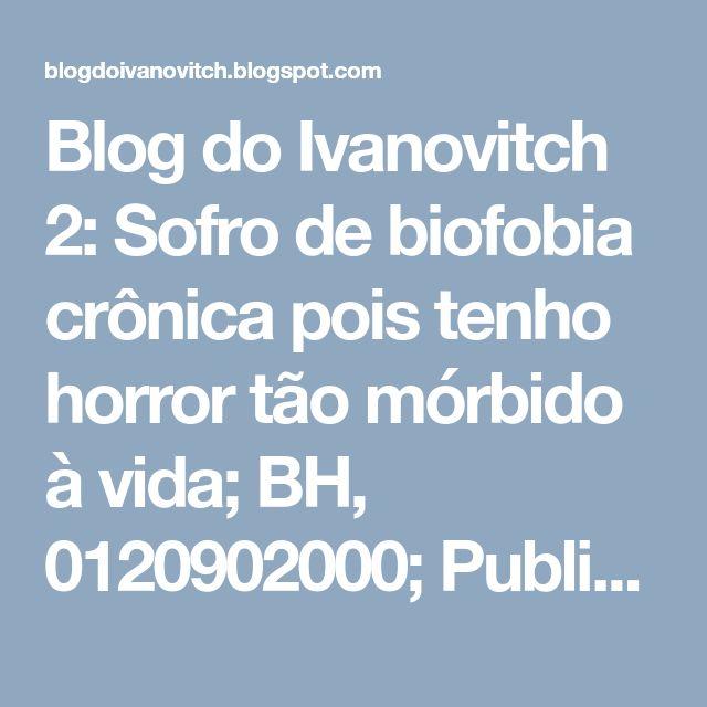 Blog do Ivanovitch 2: Sofro de biofobia crônica pois tenho horror tão mórbido à vida; BH, 0120902000; Publicado: BH, 050902013.