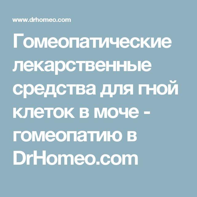 Гомеопатические лекарственные средства для гной клеток в моче - гомеопатию в DrHomeo.com