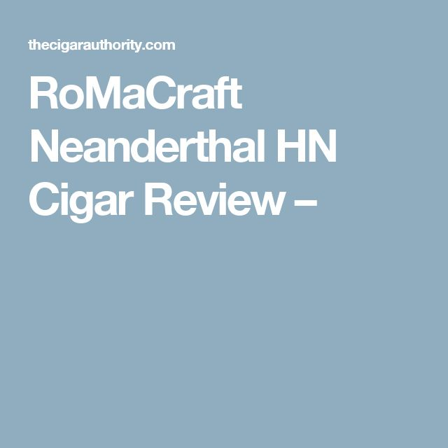 RoMaCraft Neanderthal HN Cigar Review –