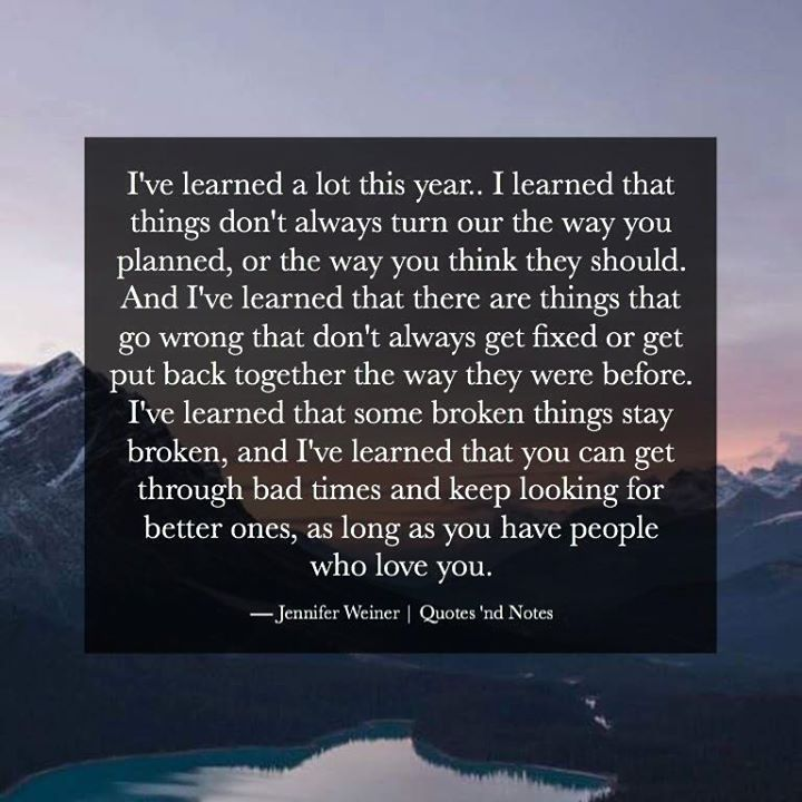 I've learned a lot this year.. I learned that things don't always turn our the way you planned or the way you think they should. And I've learned that there are things that go wrong that don't always get fixed or get put back together the way they were before. I've learned that some broken things stay broken and I've learned that you can get through bad times and keep looking for better ones as long as you have people who love you.  Jennifer Weiner via (http://ift.tt/2heVewF)