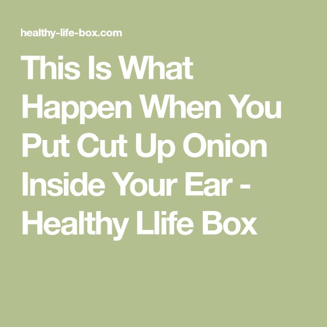 This Is What Happen When You Put Cut Up Onion Inside Your Ear - Healthy Llife Box