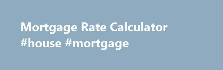 Mortgage Rate Calculator #house #mortgage http://money.remmont.com/mortgage-rate-calculator-house-mortgage/  #mortgage quote # Mortgage Rate Calculator Home Loans Provided by Quicken Loans Mortgage Rate Calculator Our mortgage rate calculator provides customized mortgage rate quotes. Simply input the values related to the home loan, amount desired, and an estimate of your credit score. Once you've finished, the mortgage interest rate calculator will offer an estimate for rates, payments, and…