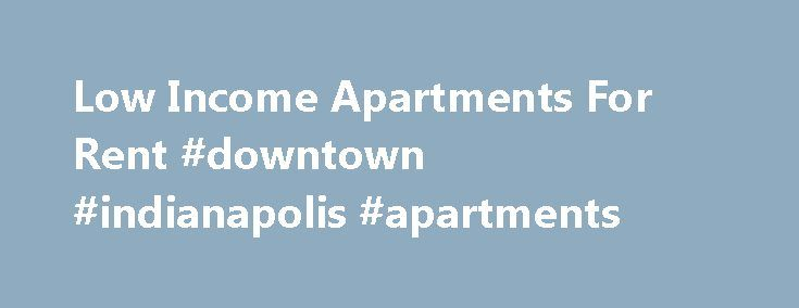 Low Income Apartments For Rent #downtown #indianapolis #apartments http://apartment.nef2.com/low-income-apartments-for-rent-downtown-indianapolis-apartments/  #low income apartments # Low Income Apartments For Rent Over 20,000 low income apartments and counting. Low Income Apartments For Rent Welcome to the low income apartments for rent website. It is our goal to provide the most accurate low income apartments list available anywhere on the web. Our data is updated in a timely [...]Read…