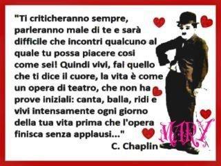 """""""Ti criticheranno sempre, parleranno male di te e sarà difficile che incontri qualcuno al quale tu possa piacere così come sei! Quindi vivi, fai quello che ti dice il cuore, la vita è come un'opera di teatro che non ha prove iniziali: canta, balla,ridi e vivi intensamente ogni giorno della vita prima che l'opera finisca senza applausi..."""" C. Chaplin"""