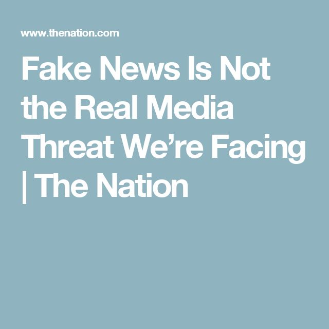 Fake News Is Not the Real Media Threat We're Facing | The Nation