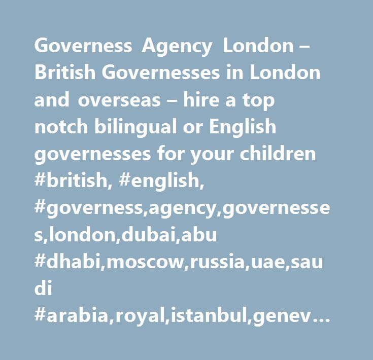 Governess Agency London – British Governesses in London and overseas – hire a top notch bilingual or English governesses for your children #british, #english, #governess,agency,governesses,london,dubai,abu #dhabi,moscow,russia,uae,saudi #arabia,royal,istanbul,geneva,paris http://ghana.nef2.com/governess-agency-london-british-governesses-in-london-and-overseas-hire-a-top-notch-bilingual-or-english-governesses-for-your-children-british-english-governessagencygovernesseslondonduba/  # BRITISH…