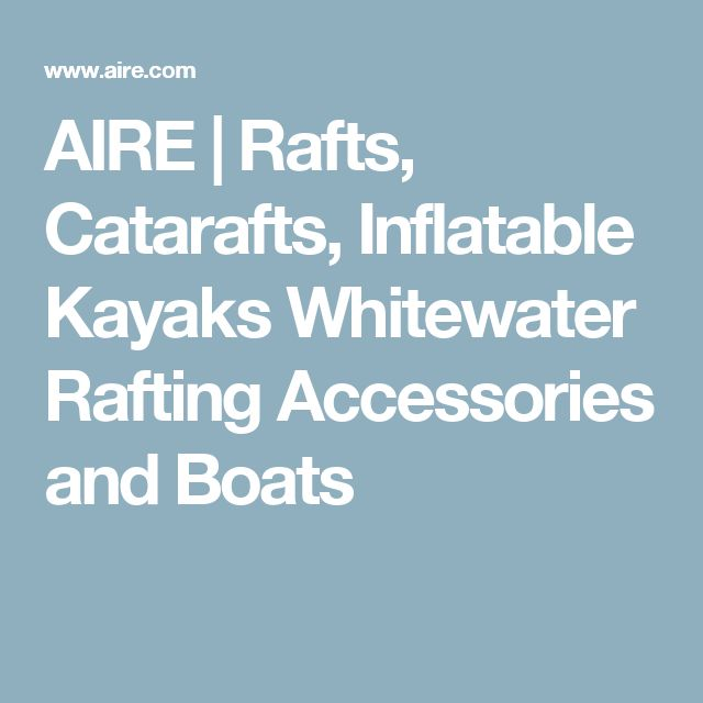 AIRE | Rafts, Catarafts, Inflatable Kayaks Whitewater Rafting Accessories and Boats