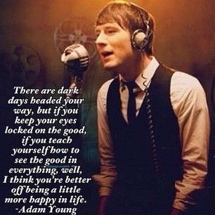 """Quote by Adam Young from Owl City.    Quote:   """"There are dark days headed your way, but if you keep your eyes locked on the good, if you teach yourself how to see the good in everything, well, I think you're better off being a little more happy in life."""""""