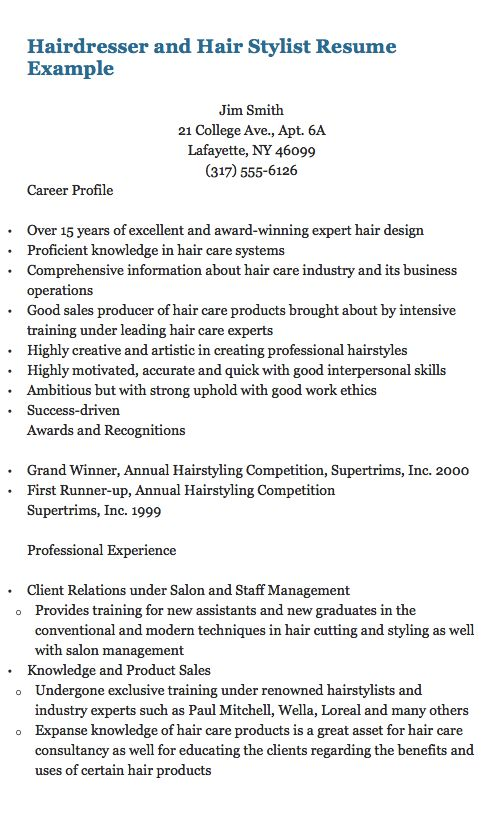 Hairdresser and Hair Stylist Resume Example   Jim Smith 21 College Ave., Apt. 6A Lafayette, NY 46099 (317) 555-6126 Career Profile  Over 15 years of excellent and award-winning expert hair design Proficient knowledge in hair care systems Comprehensive information about hair care industry and its...