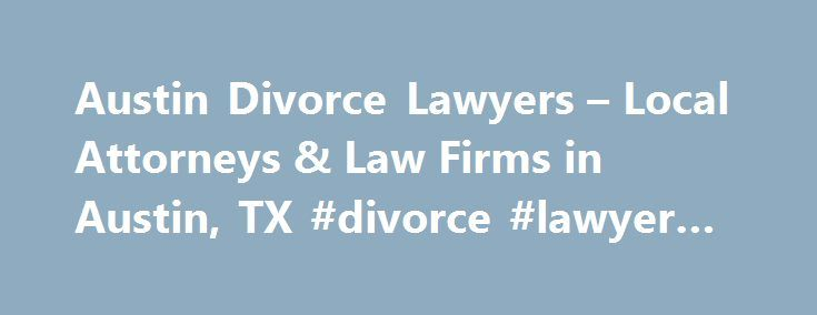 Austin Divorce Lawyers – Local Attorneys & Law Firms in Austin, TX #divorce #lawyer #in #austin http://france.remmont.com/austin-divorce-lawyers-local-attorneys-law-firms-in-austin-tx-divorce-lawyer-in-austin/  # Austin Divorce Lawyers, Attorneys and Law Firms – Texas Facing Divorce or Legal Separation? You've come to the right place. If you are considering an annulment, legal separation, or divorce, a divorce lawyer can help. Use FindLaw to hire a local divorce lawyer to work with you on…