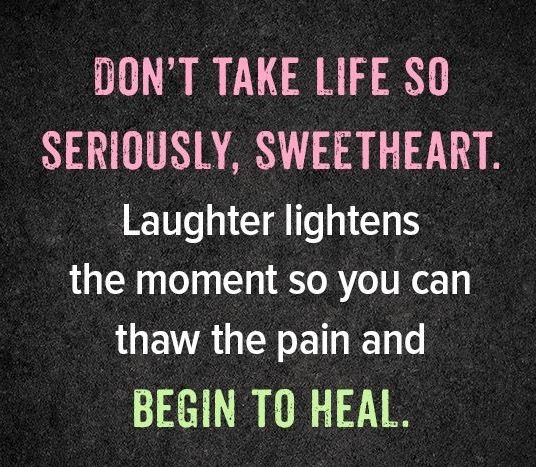 never under estimate the power of laughter.....