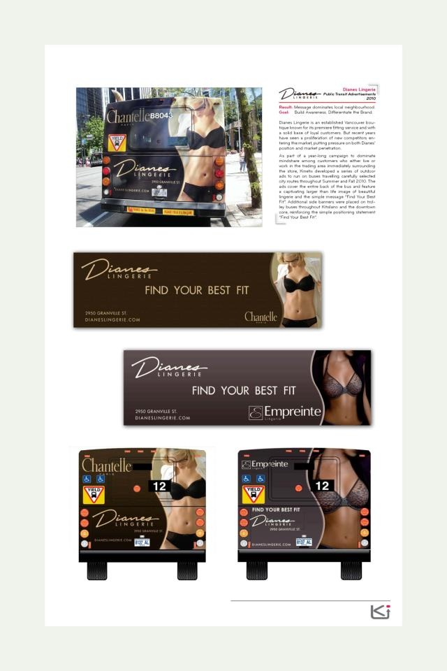 Client: Dianes Lingerie  Goal: Build awareness. Differentiate the brand.  Result: Message dominates local neighborhood.    Dianes Lingerie is an established Vancouver boutique known for its premiere fitting service with a solid base of loyal customers. The said, recent years have seen a proliferation of new competitors entering the market, putting pressure on both Dianes' position, and market penetration. Read more here: http://www.facebook.com/photo.php?fbid=10151153204712762=a.101511485