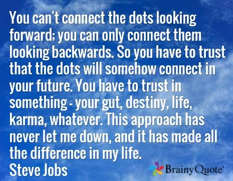 You can't connect the dots looking forward; you can only connect them looking backwards. So you have to trust that the dots will somehow connect in your future. You have to trust in something - your gut, destiny, life, karma, whatever. This approach has never let me down, and it has made all the difference in my life. Steve Jobs