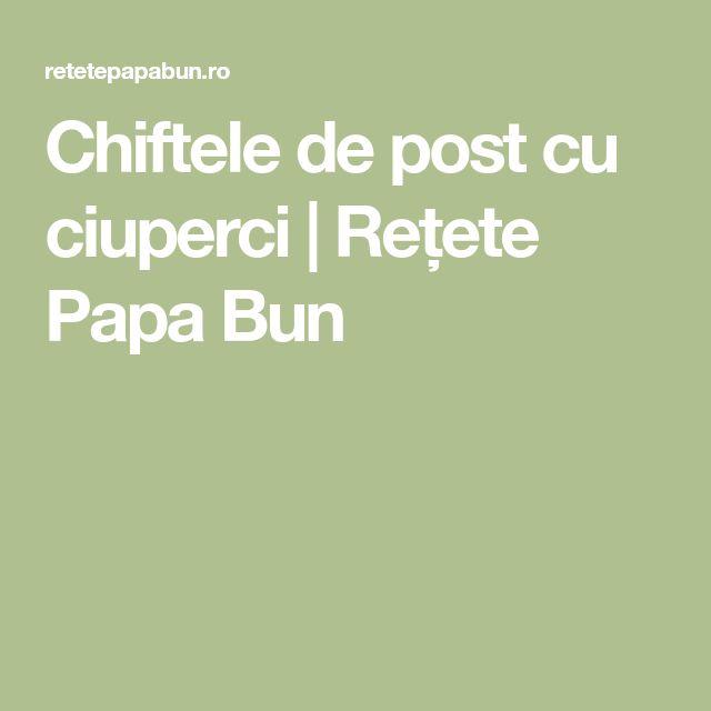 Chiftele de post cu ciuperci   Rețete Papa Bun