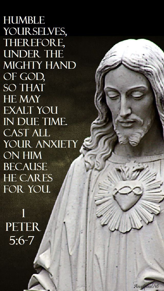 """""""Humble yourselves therefore, under the mighty hand of God,  so that he may exalt you in due time.  Cast all your anxiety on him because he cares for you.""""  1 Peter 5:6-7#mypic"""