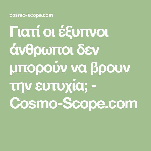 Γιατί οι έξυπνοι άνθρωποι δεν μπορούν να βρουν την ευτυχία; - Cosmo-Scope.com