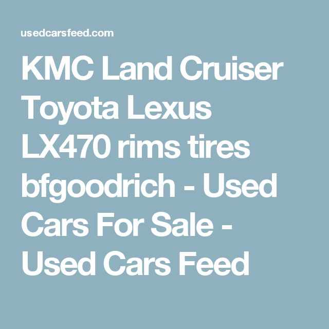 KMC Land Cruiser Toyota Lexus LX470 rims tires bfgoodrich - Used Cars For Sale - Used Cars Feed