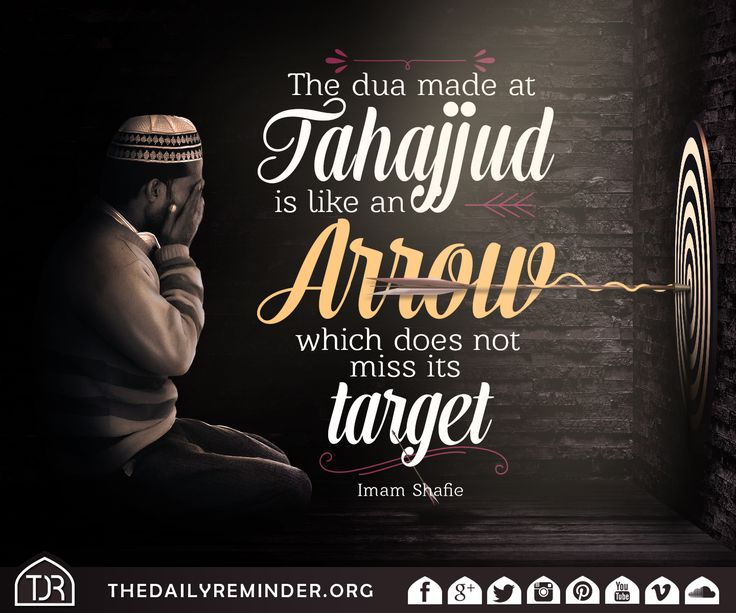 The dua made at tahajjud is like an arrow which does not miss its target. [Imam Shafie (may Allah have mercy on him)]