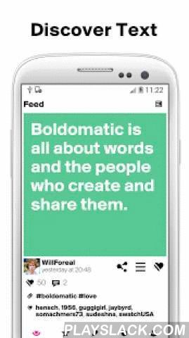 Boldomatic - Everything Text  Android App - playslack.com ,  Featured in TechCrunch as the Instagram for Text. Boldomatic is the #1 network for quotes, sayings and everything text.Shameless, partially offensive, yet strangely profound. Discover our curated and ever-growing catalogue of over 800'000 statements and join our creative writers community. Enjoy the freedom and exploration of thought while you can choose to remain completely anonymous. Boldomatic is all about clever text and pure…