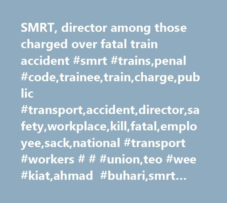 SMRT, director among those charged over fatal train accident #smrt #trains,penal #code,trainee,train,charge,public #transport,accident,director,safety,workplace,kill,fatal,employee,sack,national #transport #workers # # #union,teo #wee #kiat,ahmad #buhari,smrt #trains #ltd,lim #say #heng,smrt…