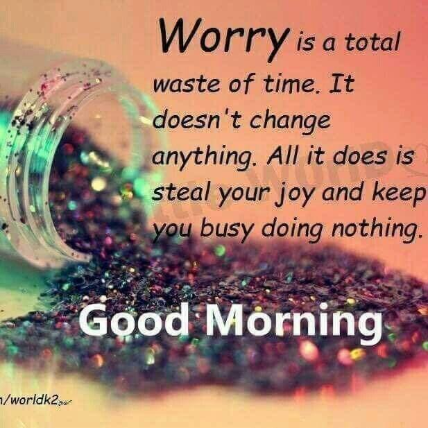 Good Morning Беспокойство - это полная трата времени. Это ничего не меняет. Все это крадет вашу радость и делает вас очень занятым, ничего не делая.