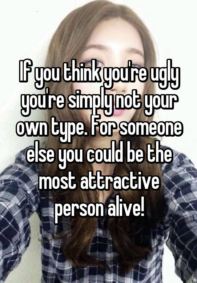 """If you think you're ugly you're simply not your own type. For someone else you could be the most attractive person alive!"""
