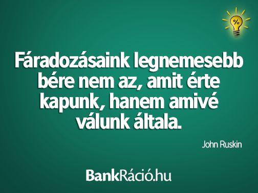 Fáradozásaink legnemesebb bére nem az, amit érte kapunk, hanem amivé válunk általa. - John Ruskin, www.bankracio.hu idézet