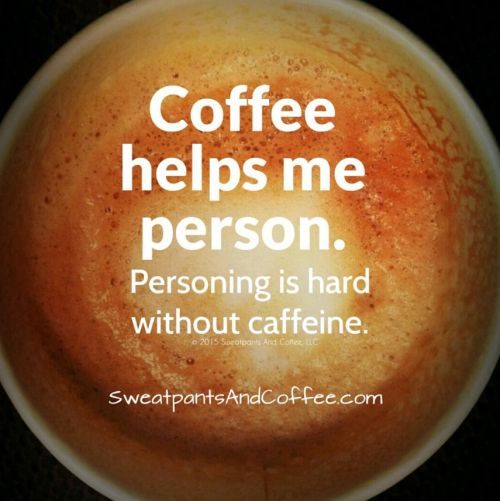 I can't person without the coffee.
