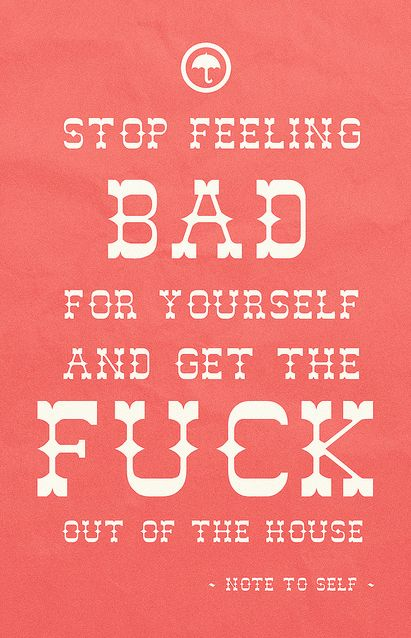 stop feeling bad. get out there and live.
