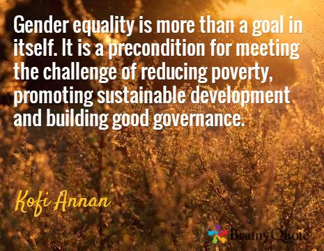 Gender equality is more than a goal in itself. It is a precondition for meeting the challenge of reducing poverty, promoting sustainable development and building good governance.