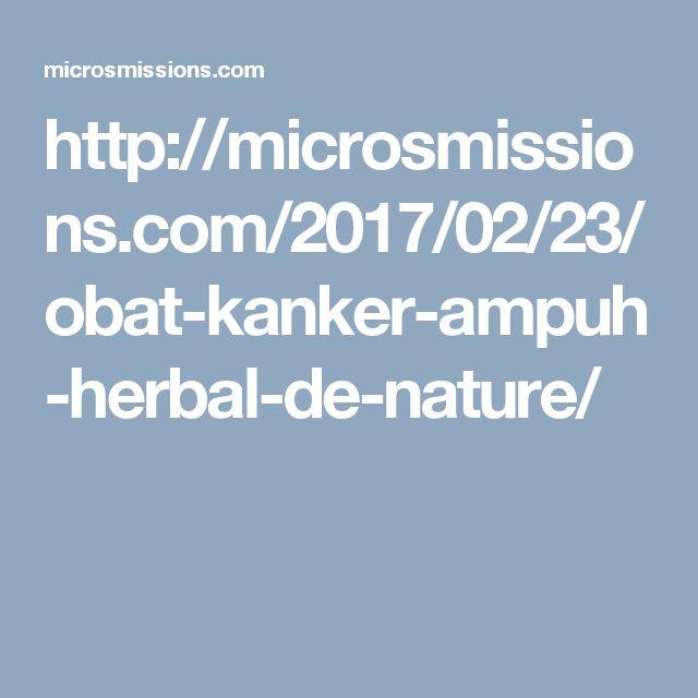 http://microsmissions.com/2017/02/23/obat-kanker-ampuh-herbal-de-nature/