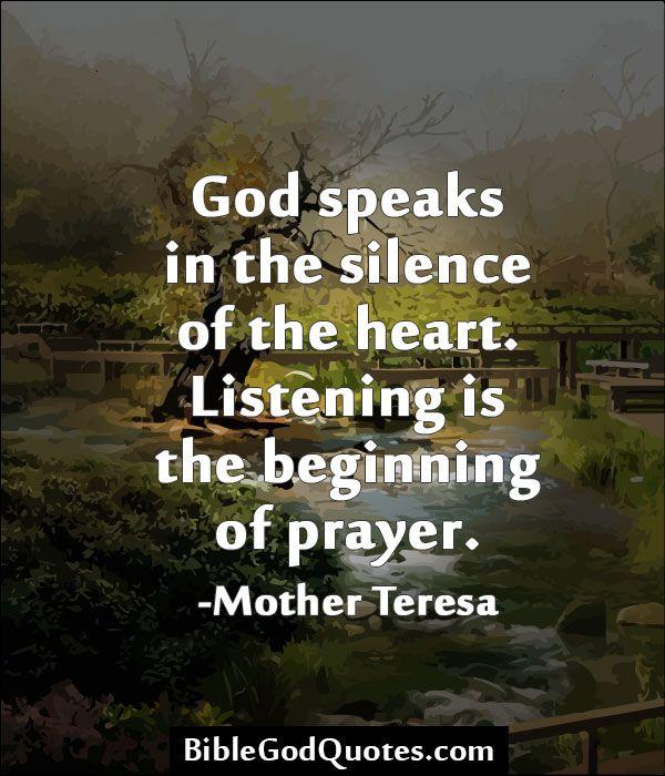 God speaks in the silence of the heart. Listening is the beginning of prayer. -Mother Teresa