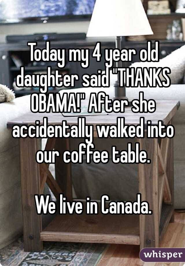 "Today my 4 year old daughter said ""THANKS OBAMA!"" After she accidentally walked into our coffee table. We live in Canada."