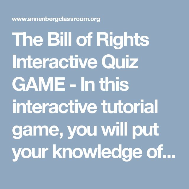 The Bill of Rights Interactive Quiz GAME - In this interactive tutorial game, you will put your knowledge of the Bill of Rights to the test! You will view a series of short videos and then answer multiple choice questions about the origins and impact of the first ten amendments. Good luck!