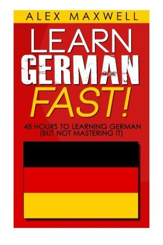 48 Hours to Learn German: Learn German FAST! 48 Hours to Learning German (But Not Mastering it) (Learn German – French – Spanish – Italian…