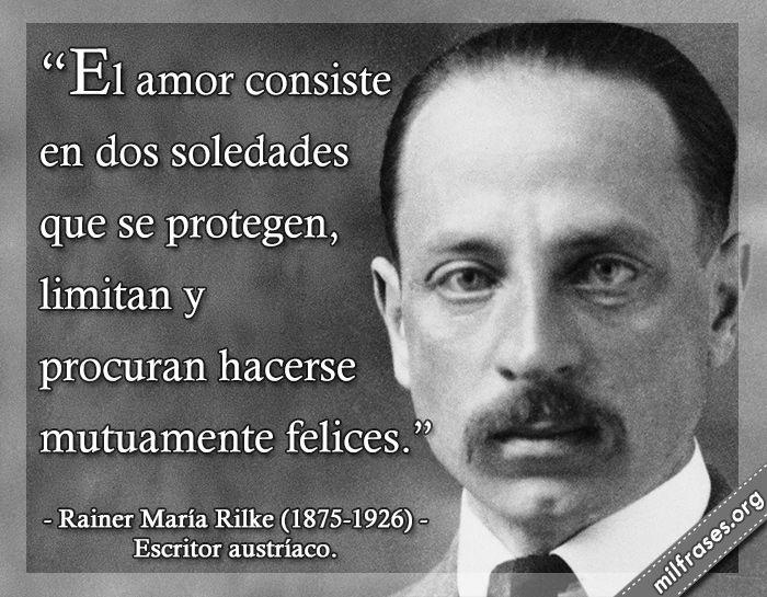 El amor consiste en dos soledades que se protegen, limitan y procuran hacerse mutuamente felices. frases de Rainer María Rilke (1875-1926) Escritor austríaco.