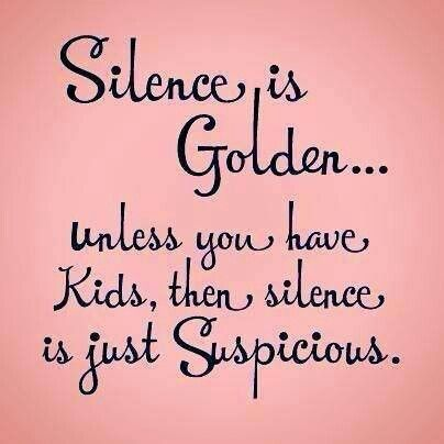 """Silence is Golden...unless you have kids, then silence is just suspicious"" - Funny mom quote that's correct."