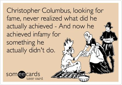 Funny Columbus Day Ecard: Christopher Columbus, looking for fame, never realized what did he actually achieved - And now he achieved infamy for something he actually didn't do.