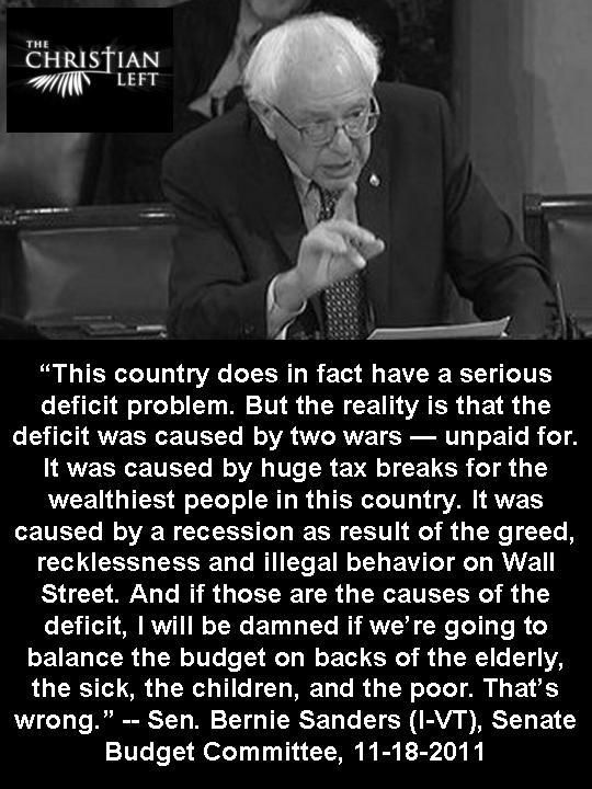 Bernie Sanders: This country does, in fact, have a serious deficit problem. But the reality is that the deficit was caused by 2 wars - unpaid for. It was caused by huge tax breaks 4 the wealthiest people in this country. It was caused by a recession as a result of the greed, recklessness & illegal behavior on Wall St. And if those are the causes of the deficit, then I will be damned if we're going to balance the budget on the backs of the elderly, the sick, the children & the poor. That's…