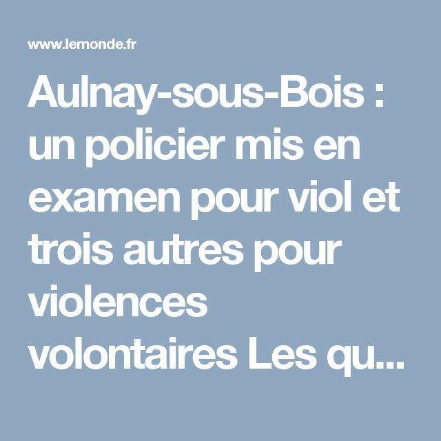 Aulnay-sous-Bois: un policier mis en examen pour viol et trois autres pour violences volontaires Les quatre policiers sont soupçonnés d'avoir violemment interpellé un jeune homme à Aulnay-sous-Bois (Seine-Saint-Denis), jeudi 2février, après un contrôle d'identité.