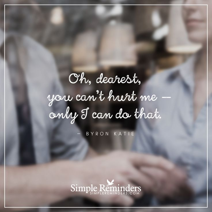 You cannot hurt me Oh, dearest, you can't hurt me — only I can do that. — Byron Katie